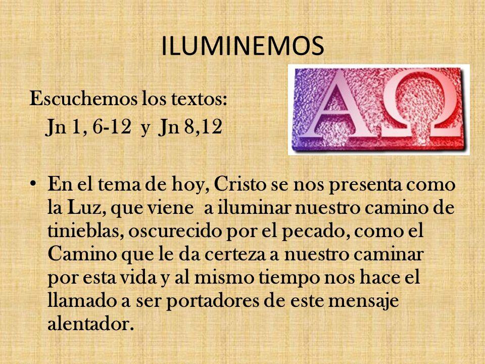 ILUMINEMOS Escuchemos los textos: Jn 1, 6-12 y Jn 8,12 En el tema de hoy, Cristo se nos presenta como la Luz, que viene a iluminar nuestro camino de t