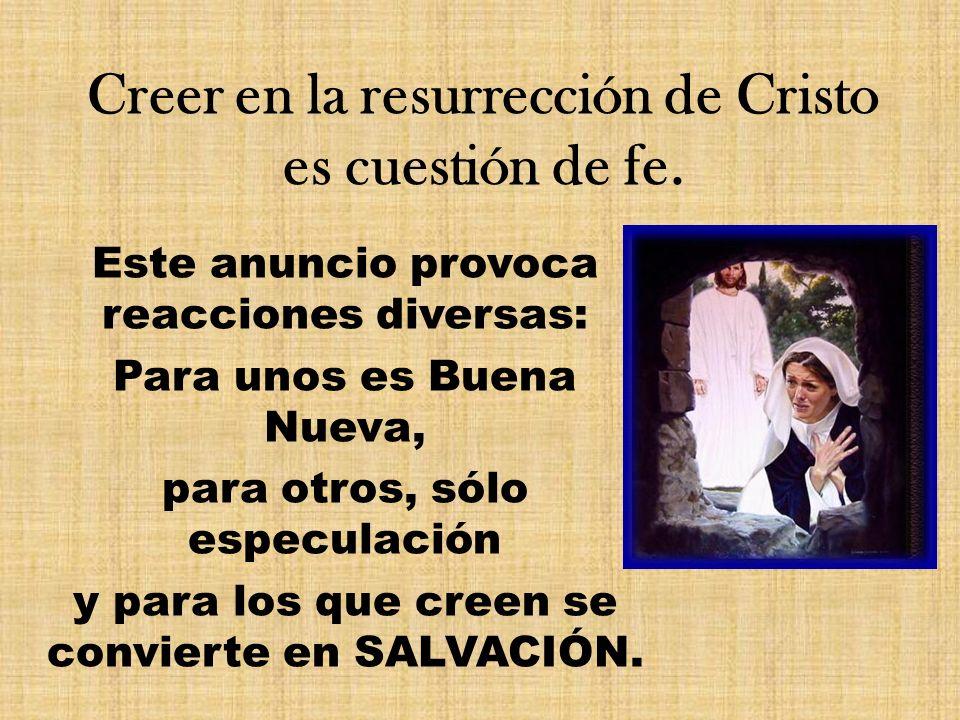 Creer en la resurrección de Cristo es cuestión de fe. Este anuncio provoca reacciones diversas: Para unos es Buena Nueva, para otros, sólo especulació