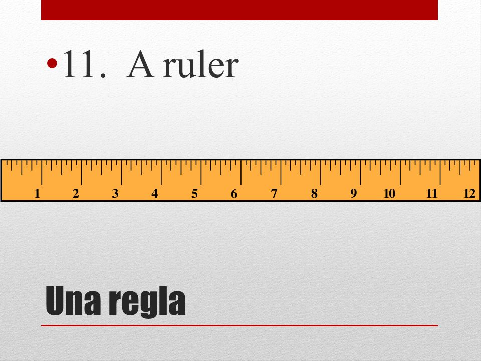 Una regla 11. A ruler