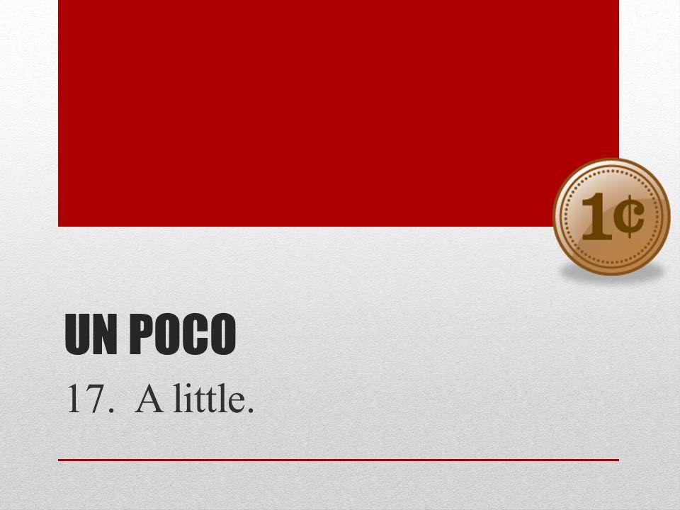 UN POCO 17. A little.