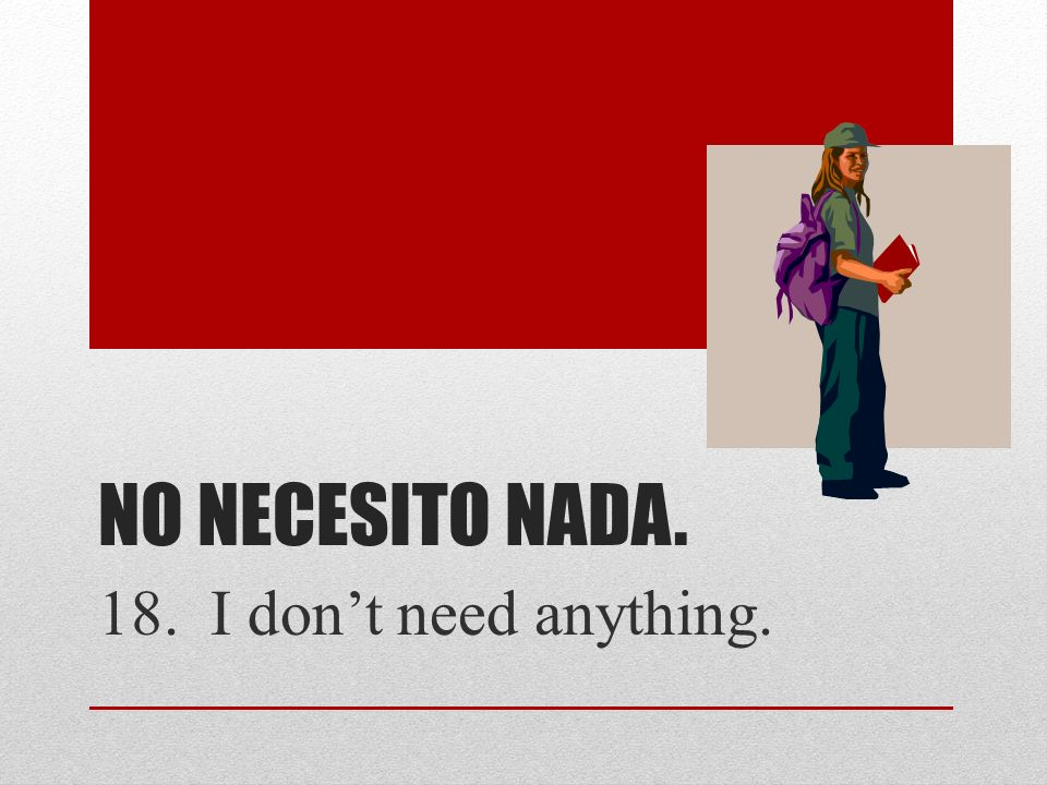 NO NECESITO NADA. 18. I dont need anything.