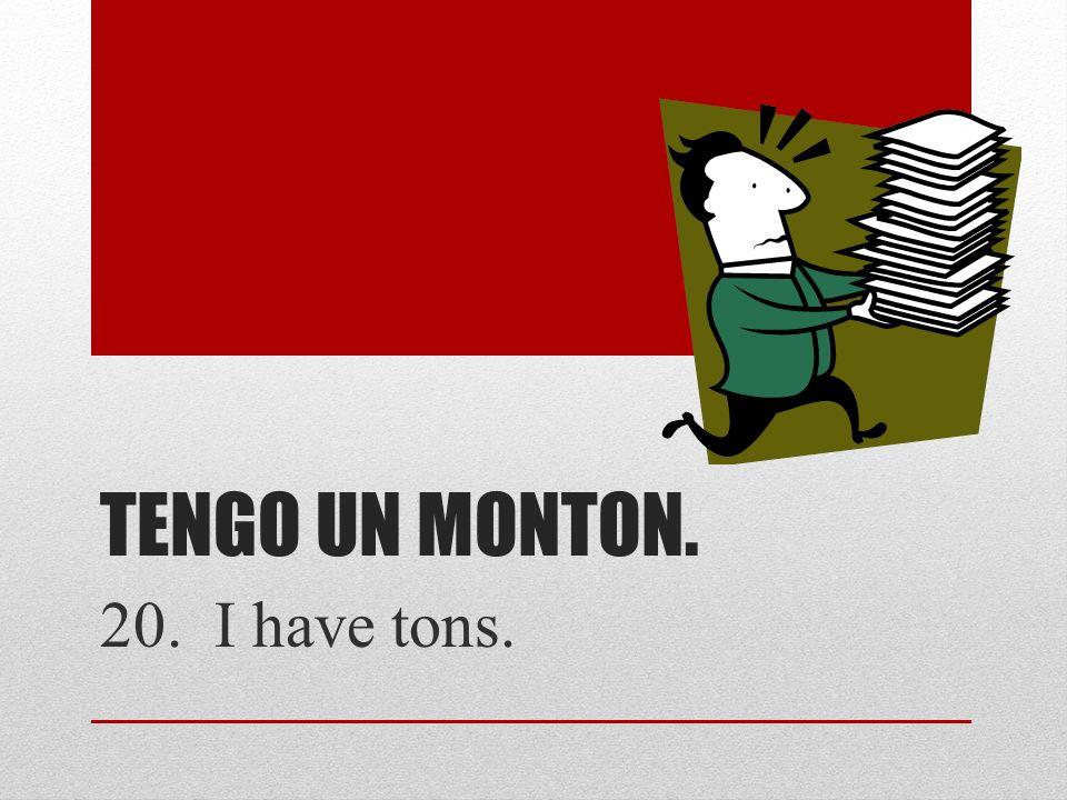 TENGO UN MONTON. 20. I have tons.