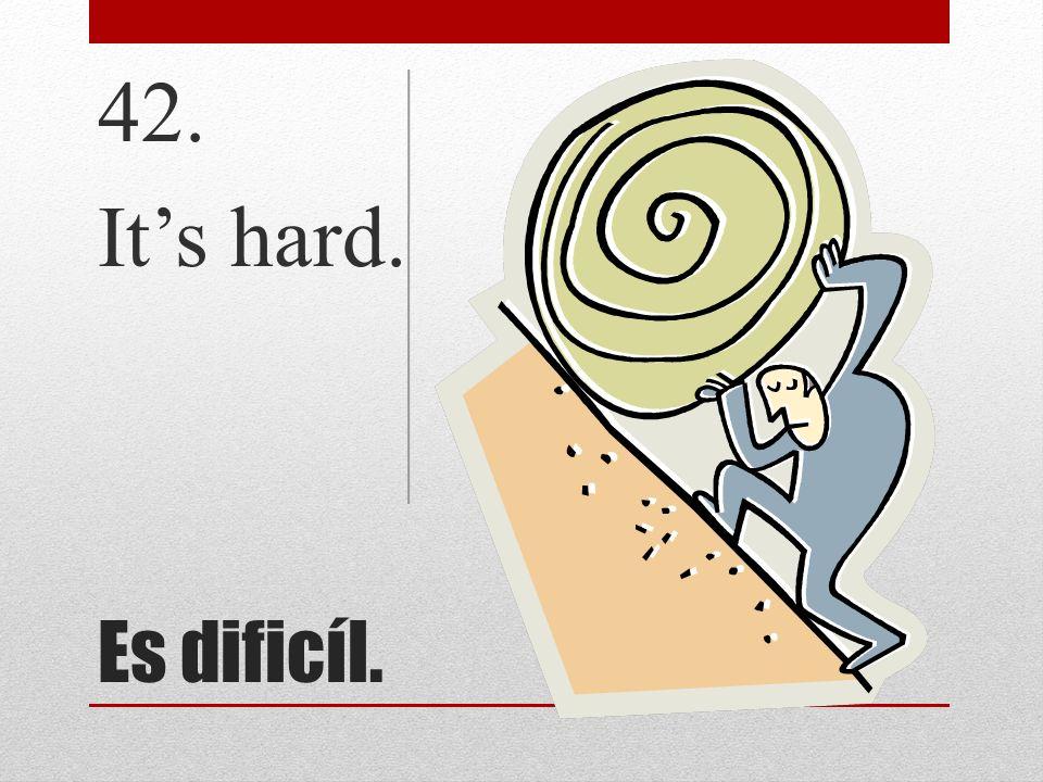 Es dificíl. 42. Its hard.
