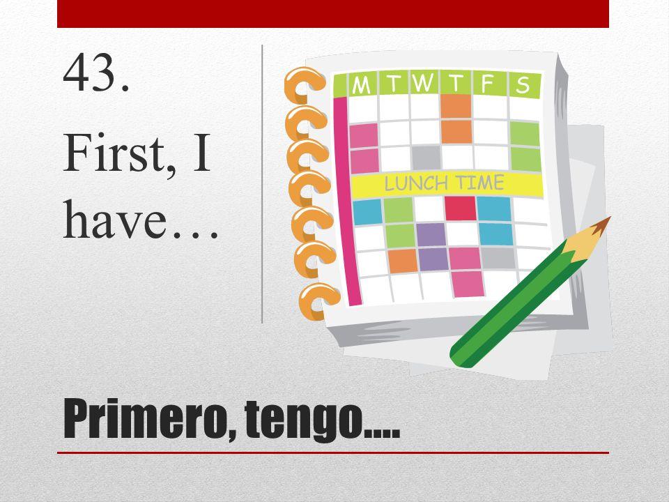 Primero, tengo…. 43. First, I have…