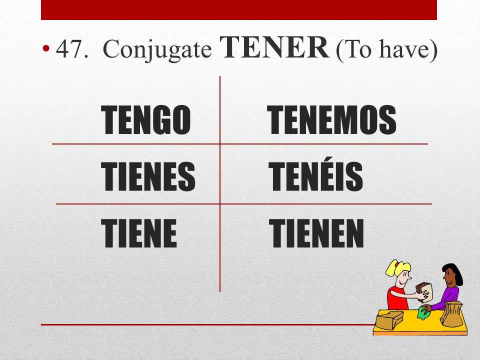 TENGO 47. Conjugate TENER (To have) TIENES TIENETIENEN TENÉIS TENEMOS