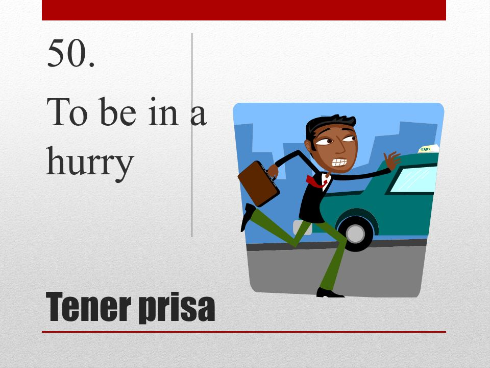 Tener prisa 50. To be in a hurry