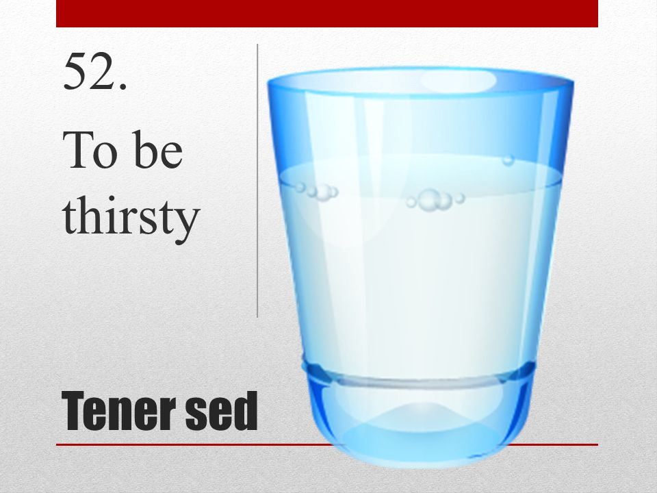 Tener sed 52. To be thirsty