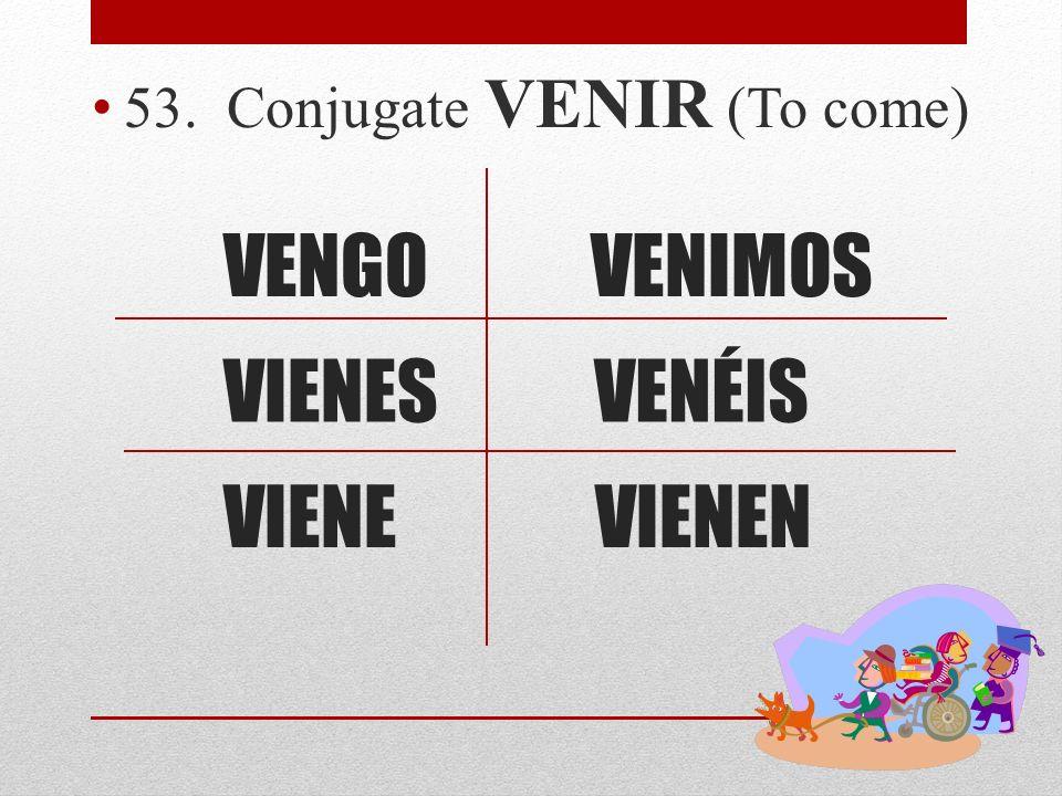 VENGO 53. Conjugate VENIR (To come) VIENES VIENEVIENEN VENÉIS VENIMOS