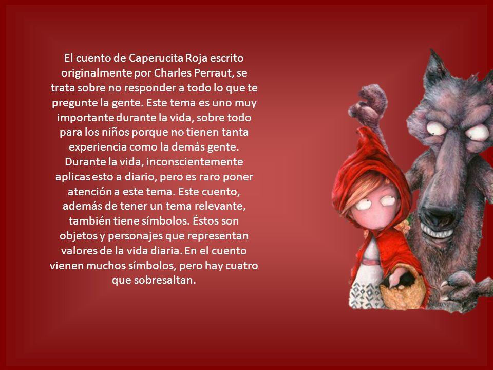 El cuento de Caperucita Roja escrito originalmente por Charles Perraut, se trata sobre no responder a todo lo que te pregunte la gente. Este tema es u