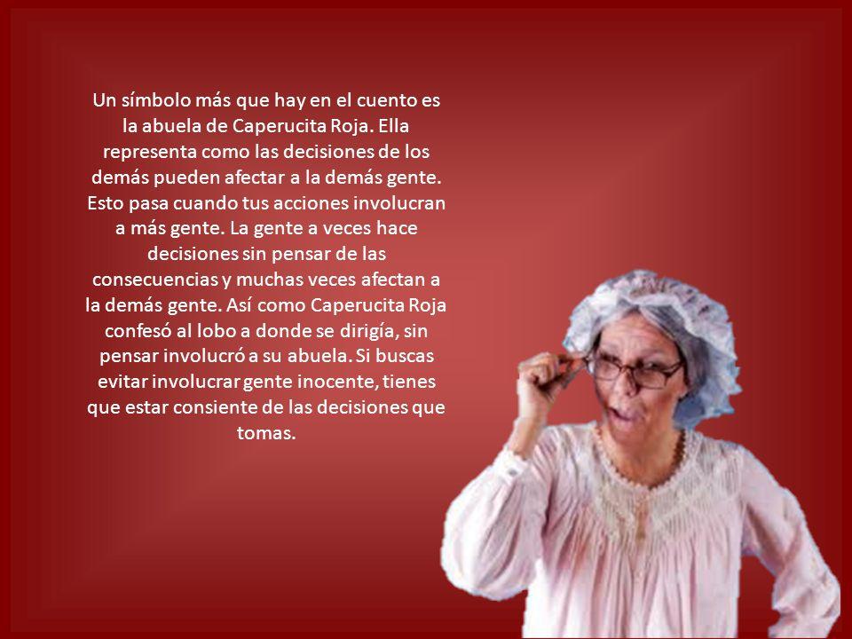 Un símbolo más que hay en el cuento es la abuela de Caperucita Roja. Ella representa como las decisiones de los demás pueden afectar a la demás gente.