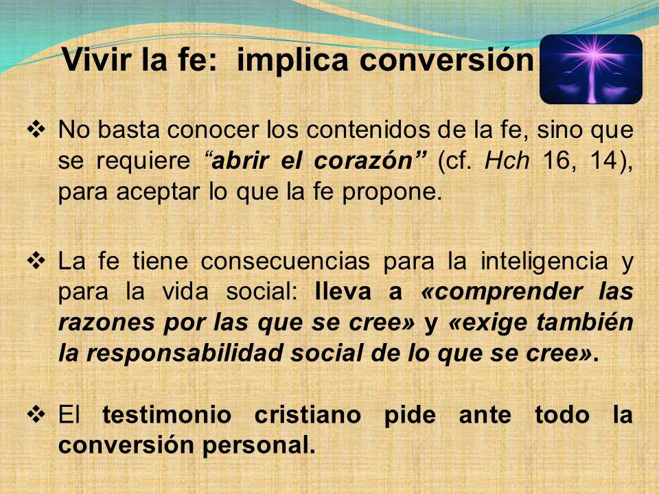 Vivir la fe: implica conversión No basta conocer los contenidos de la fe, sino que se requiere abrir el corazón (cf. Hch 16, 14), para aceptar lo que
