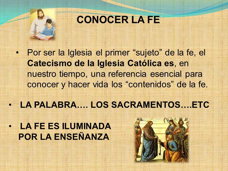 CONOCER LA FE Por ser la Iglesia el primer sujeto de la fe, el Catecismo de la Iglesia Católica es, en nuestro tiempo, una referencia esencial para co