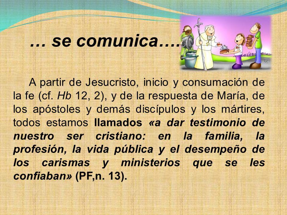… se comunica…. A partir de Jesucristo, inicio y consumación de la fe (cf. Hb 12, 2), y de la respuesta de María, de los apóstoles y demás discípulos