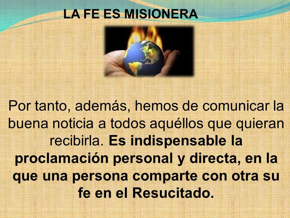 LA FE ES MISIONERA Por tanto, además, hemos de comunicar la buena noticia a todos aquéllos que quieran recibirla. Es indispensable la proclamación per