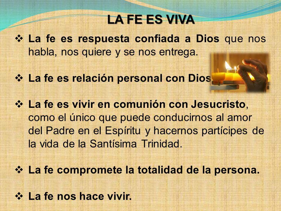 La fe es respuesta confiada a Dios que nos habla, nos quiere y se nos entrega. La fe es relación personal con Dios La fe es vivir en comunión con Jesu