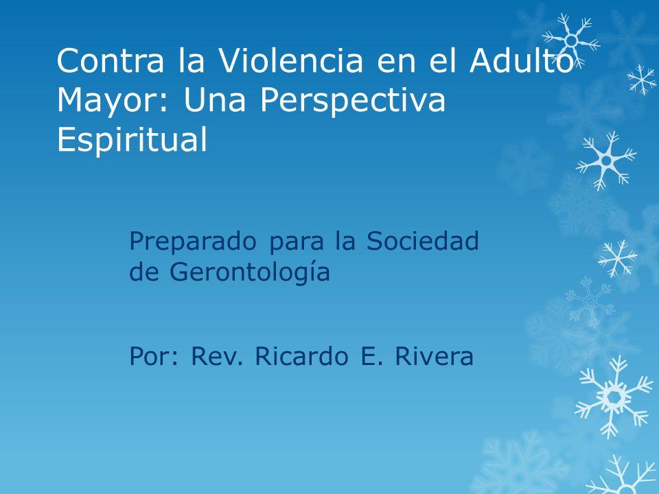Contra la Violencia en el Adulto Mayor: Una Perspectiva Espiritual Preparado para la Sociedad de Gerontología Por: Rev. Ricardo E. Rivera