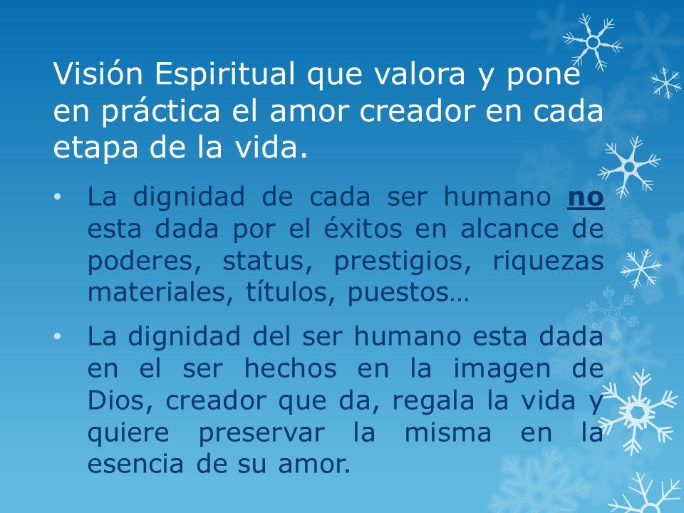 Visión Espiritual que valora y pone en práctica el amor creador en cada etapa de la vida. La dignidad de cada ser humano no esta dada por el éxitos en