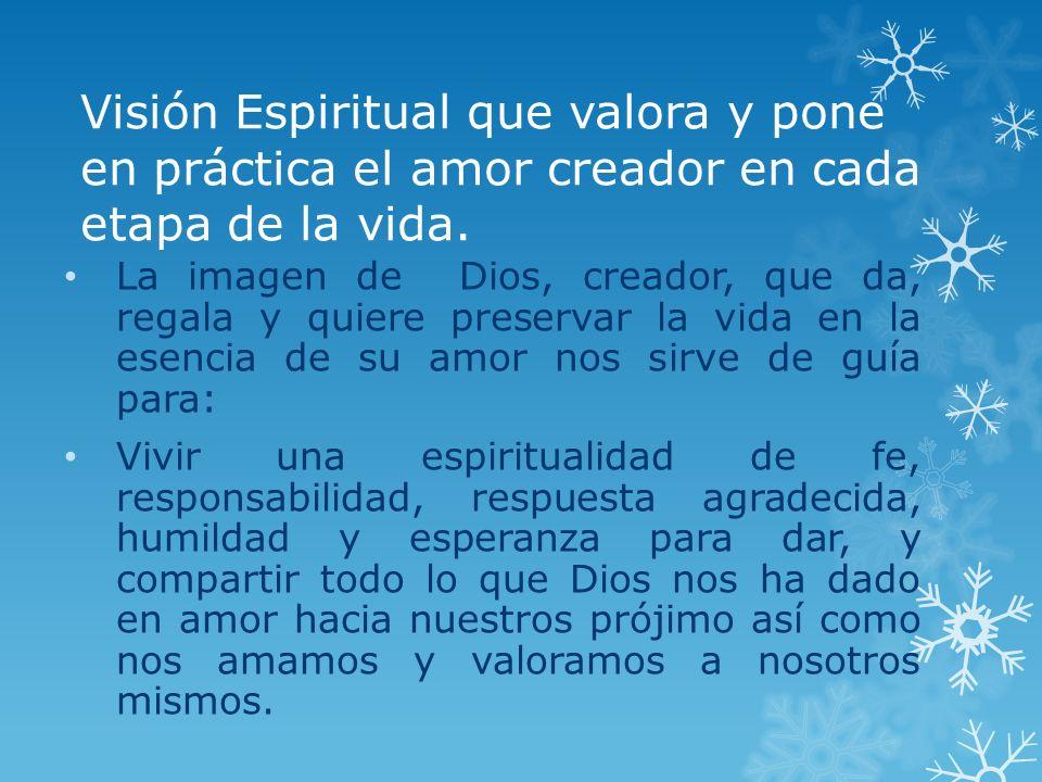 Visión Espiritual que valora y pone en práctica el amor creador en cada etapa de la vida. La imagen de Dios, creador, que da, regala y quiere preserva