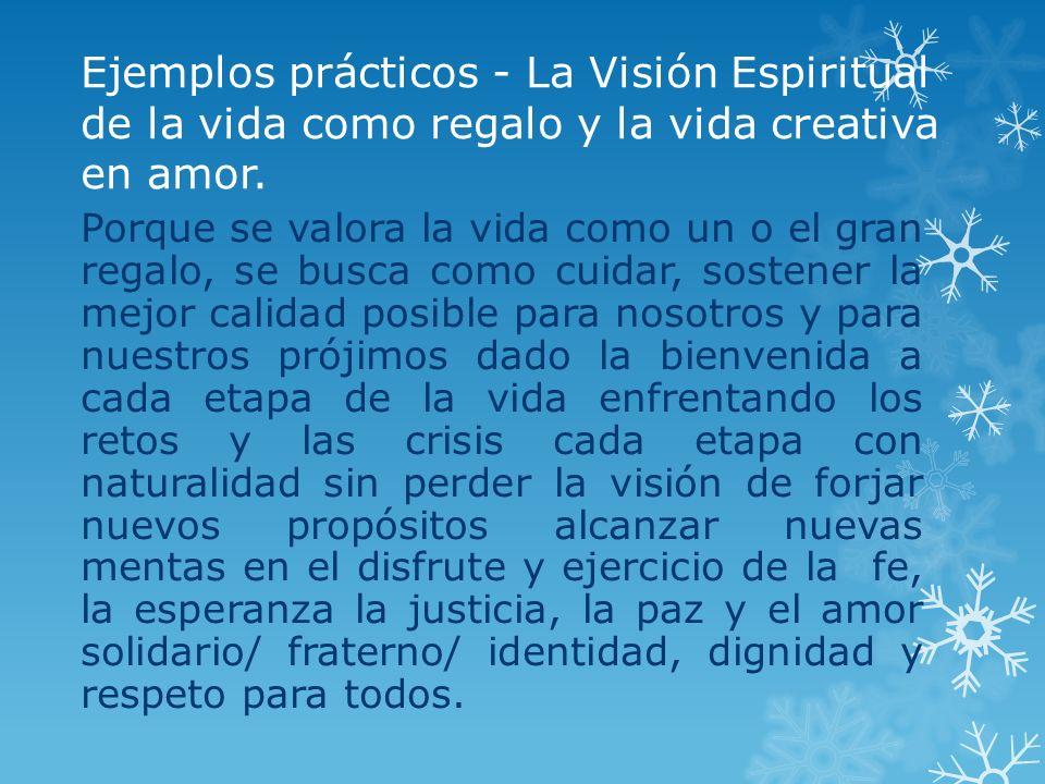 Ejemplos prácticos - La Visión Espiritual de la vida como regalo y la vida creativa en amor. Porque se valora la vida como un o el gran regalo, se bus