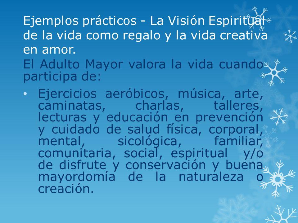 Ejemplos prácticos - La Visión Espiritual de la vida como regalo y la vida creativa en amor. El Adulto Mayor valora la vida cuando participa de: Ejerc