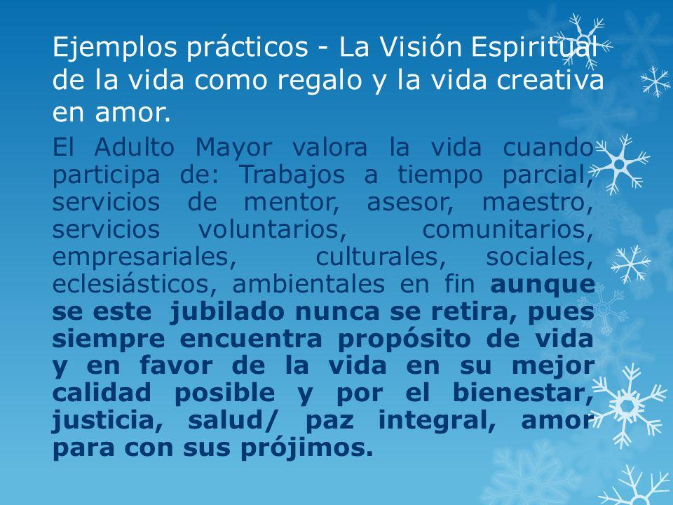 Ejemplos prácticos - La Visión Espiritual de la vida como regalo y la vida creativa en amor. El Adulto Mayor valora la vida cuando participa de: Traba