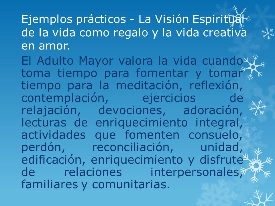 Ejemplos prácticos - La Visión Espiritual de la vida como regalo y la vida creativa en amor. El Adulto Mayor valora la vida cuando toma tiempo para fo