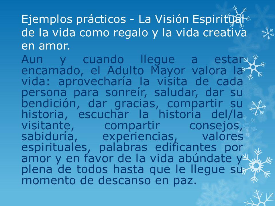 Ejemplos prácticos - La Visión Espiritual de la vida como regalo y la vida creativa en amor. Aun y cuando llegue a estar encamado, el Adulto Mayor val