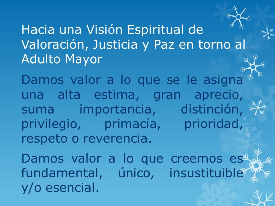 Hacia una Visión Espiritual de Valoración, Justicia y Paz en torno al Adulto Mayor Damos valor a lo que se le asigna una alta estima, gran aprecio, su