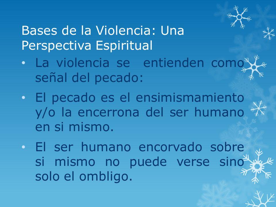 Bases de la Violencia: Una Perspectiva Espiritual La violencia se entienden como señal del pecado: El pecado es el ensimismamiento y/o la encerrona de