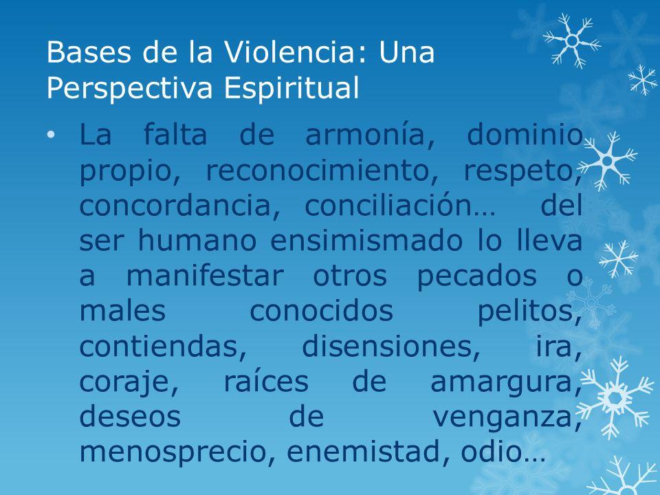Bases de la Violencia: Una Perspectiva Espiritual La falta de armonía, dominio propio, reconocimiento, respeto, concordancia, conciliación… del ser hu