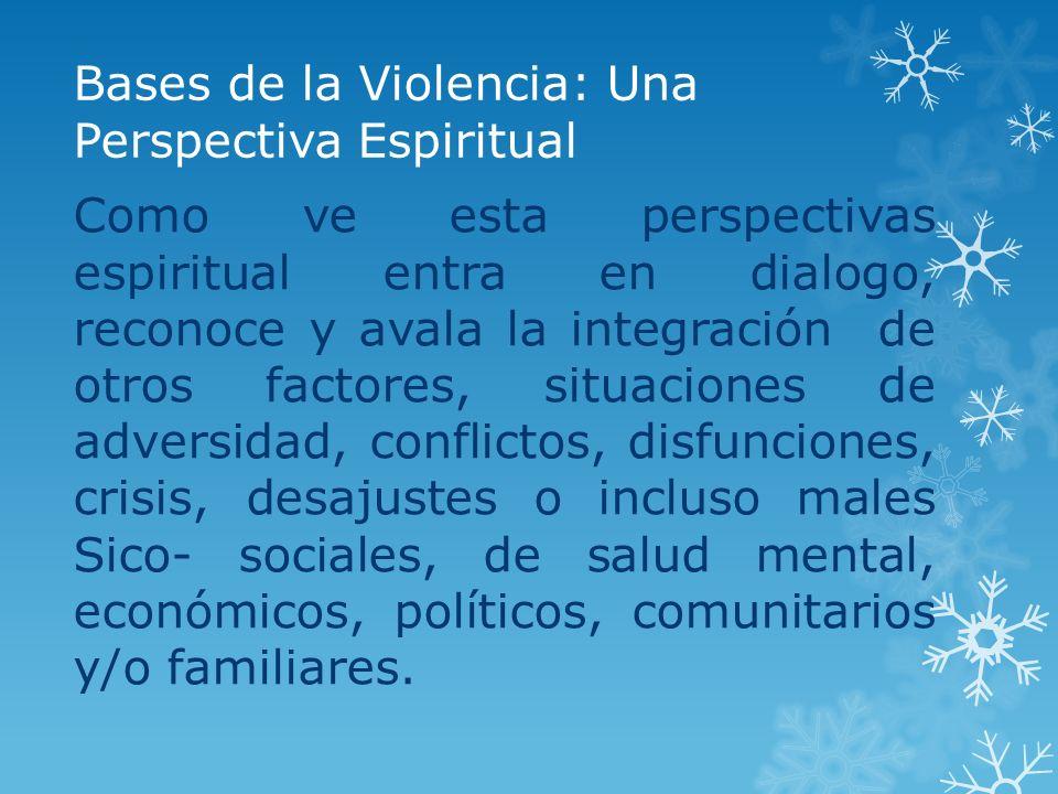 Bases de la Violencia: Una Perspectiva Espiritual Como ve esta perspectivas espiritual entra en dialogo, reconoce y avala la integración de otros fact