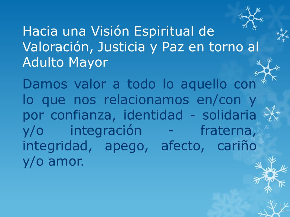 Hacia una Visión Espiritual de Valoración, Justicia y Paz en torno al Adulto Mayor Damos valor a todo lo aquello con lo que nos relacionamos en/con y