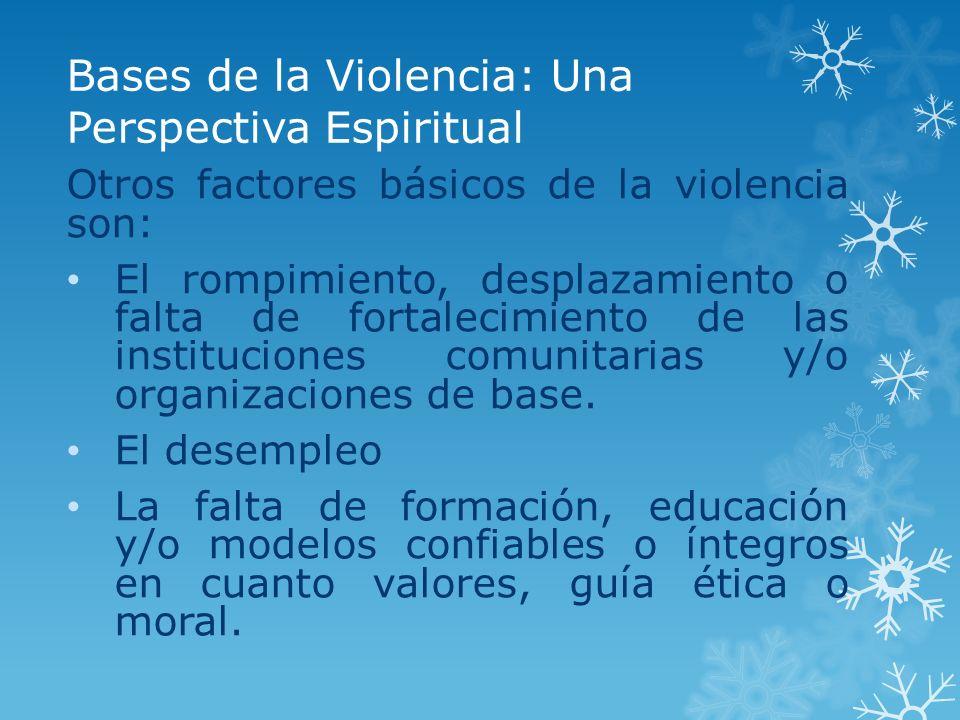 Bases de la Violencia: Una Perspectiva Espiritual Otros factores básicos de la violencia son: El rompimiento, desplazamiento o falta de fortalecimient