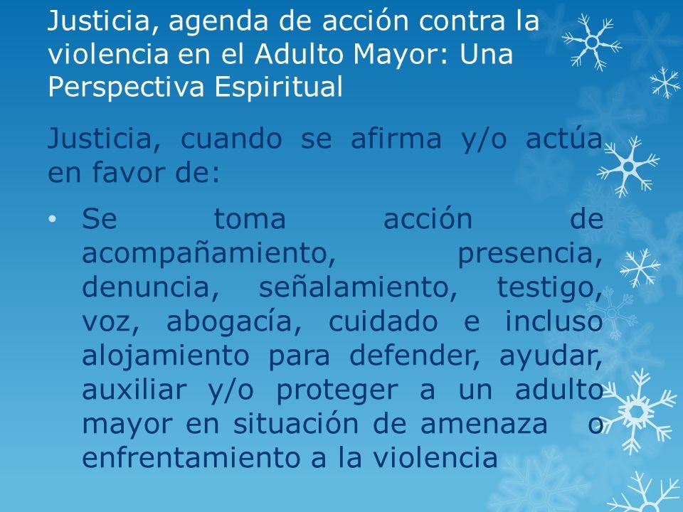 Justicia, agenda de acción contra la violencia en el Adulto Mayor: Una Perspectiva Espiritual Justicia, cuando se afirma y/o actúa en favor de: Se tom