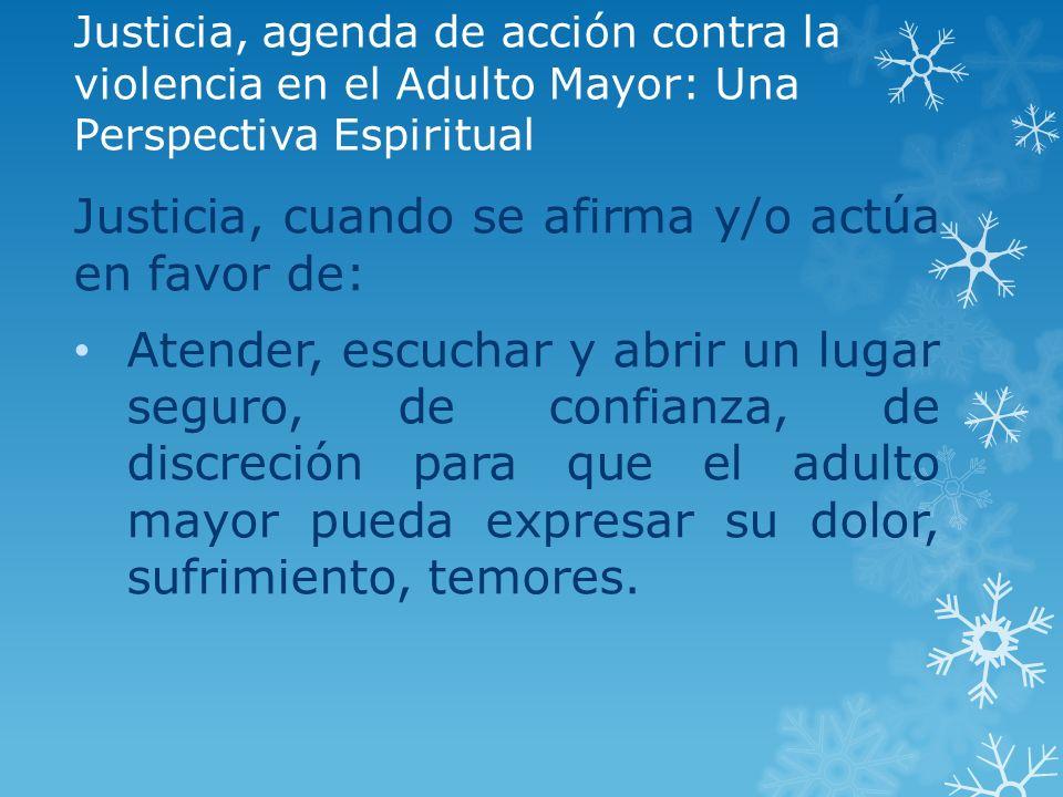 Justicia, agenda de acción contra la violencia en el Adulto Mayor: Una Perspectiva Espiritual Justicia, cuando se afirma y/o actúa en favor de: Atende