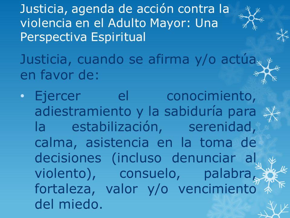 Justicia, agenda de acción contra la violencia en el Adulto Mayor: Una Perspectiva Espiritual Justicia, cuando se afirma y/o actúa en favor de: Ejerce