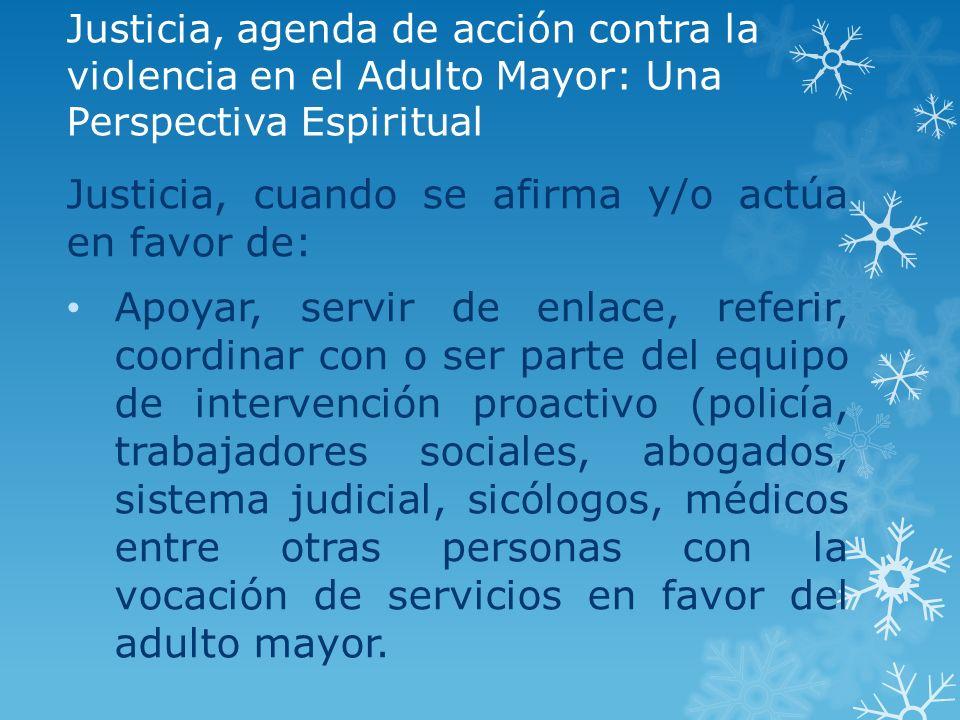 Justicia, agenda de acción contra la violencia en el Adulto Mayor: Una Perspectiva Espiritual Justicia, cuando se afirma y/o actúa en favor de: Apoyar