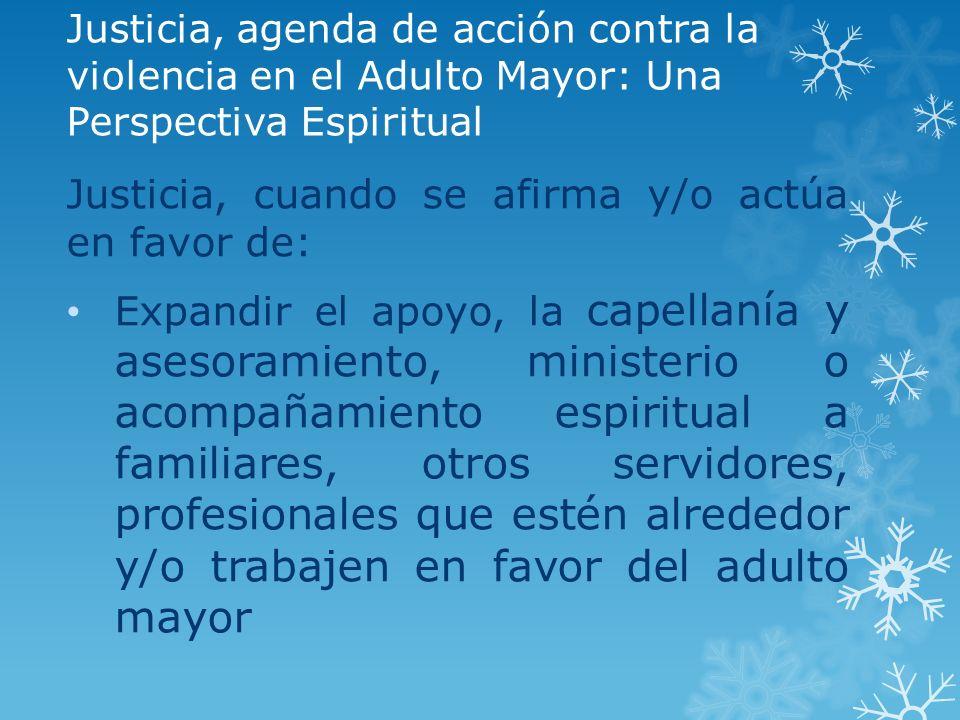 Justicia, agenda de acción contra la violencia en el Adulto Mayor: Una Perspectiva Espiritual Justicia, cuando se afirma y/o actúa en favor de: Expand