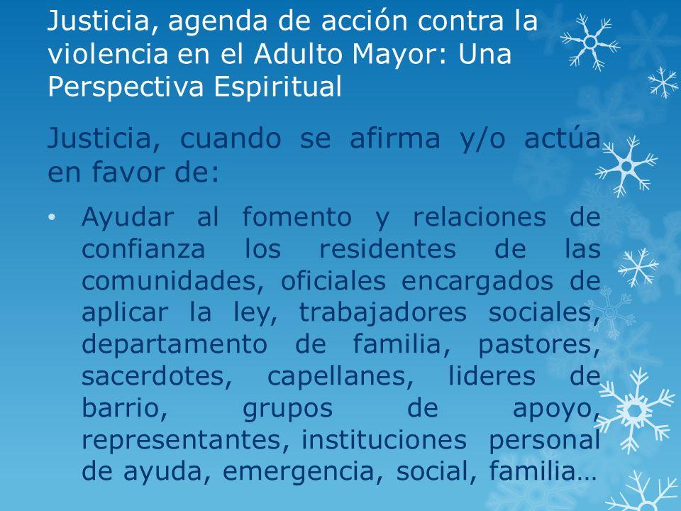 Justicia, agenda de acción contra la violencia en el Adulto Mayor: Una Perspectiva Espiritual Justicia, cuando se afirma y/o actúa en favor de: Ayudar