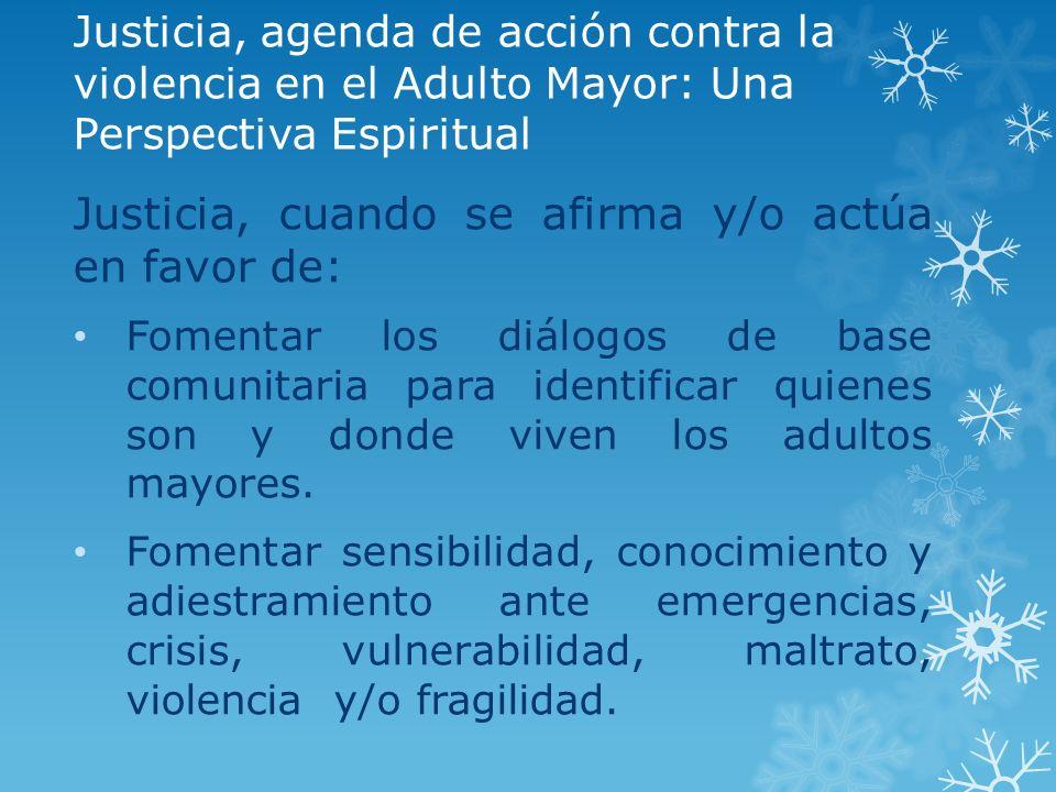 Justicia, agenda de acción contra la violencia en el Adulto Mayor: Una Perspectiva Espiritual Justicia, cuando se afirma y/o actúa en favor de: Foment