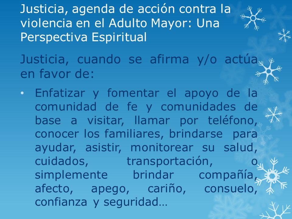 Justicia, agenda de acción contra la violencia en el Adulto Mayor: Una Perspectiva Espiritual Justicia, cuando se afirma y/o actúa en favor de: Enfati