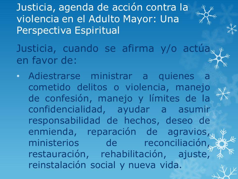 Justicia, agenda de acción contra la violencia en el Adulto Mayor: Una Perspectiva Espiritual Justicia, cuando se afirma y/o actúa en favor de: Adiest