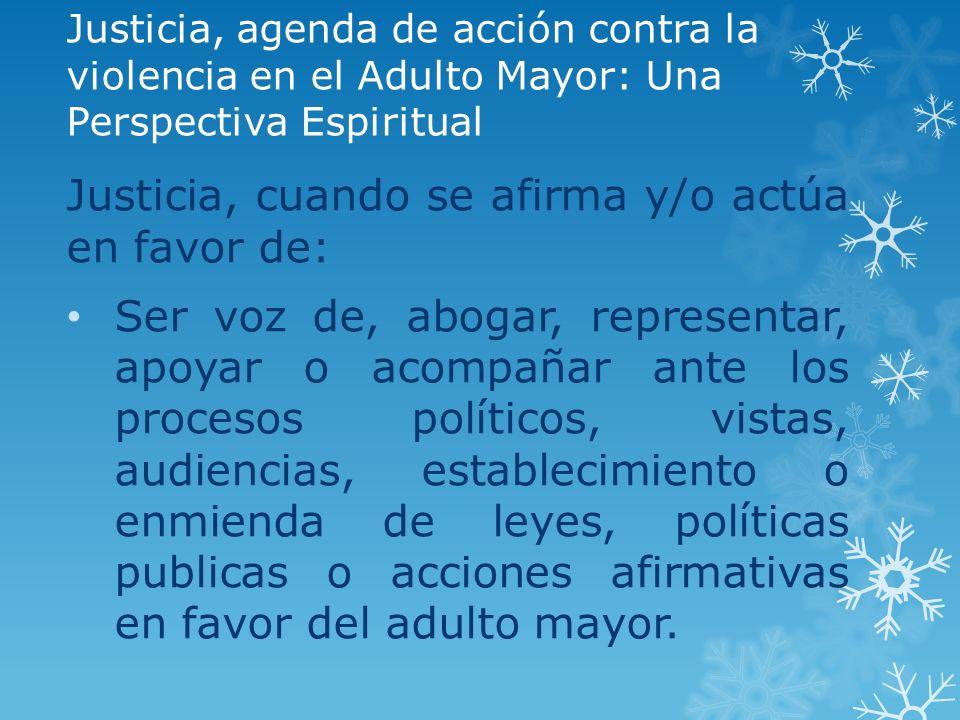 Justicia, agenda de acción contra la violencia en el Adulto Mayor: Una Perspectiva Espiritual Justicia, cuando se afirma y/o actúa en favor de: Ser vo