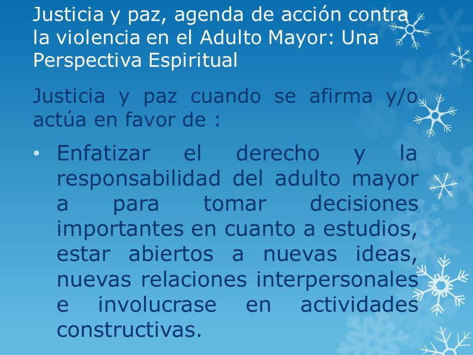 Justicia y paz, agenda de acción contra la violencia en el Adulto Mayor: Una Perspectiva Espiritual Justicia y paz cuando se afirma y/o actúa en favor