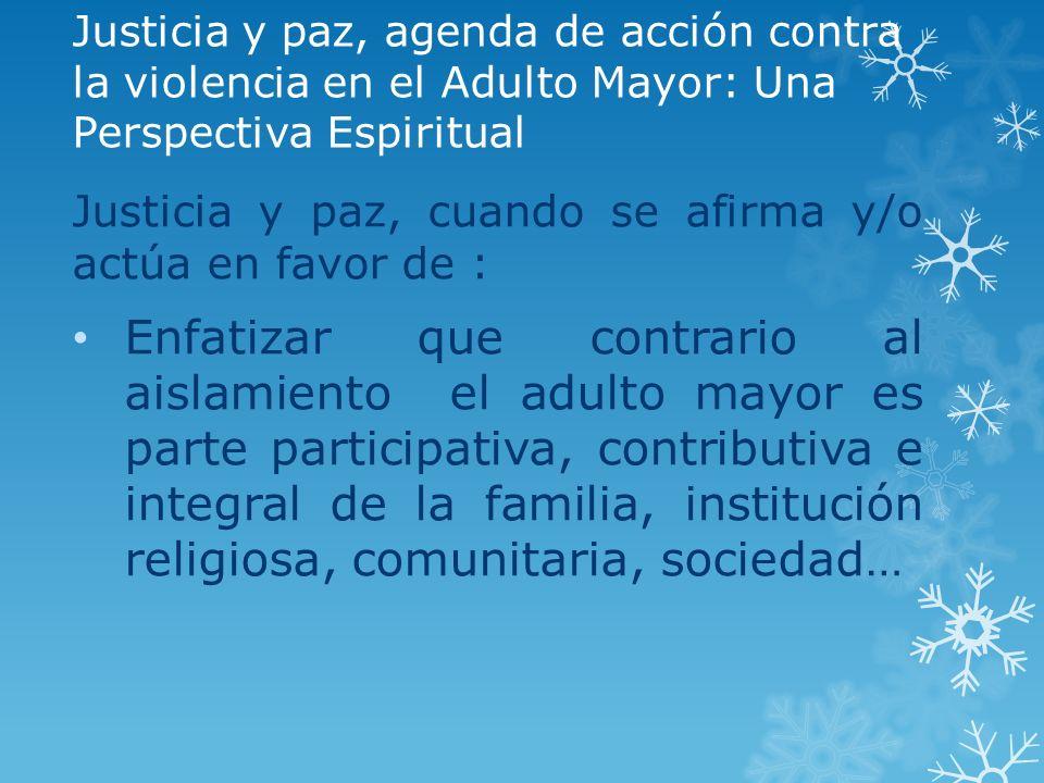 Justicia y paz, agenda de acción contra la violencia en el Adulto Mayor: Una Perspectiva Espiritual Justicia y paz, cuando se afirma y/o actúa en favo