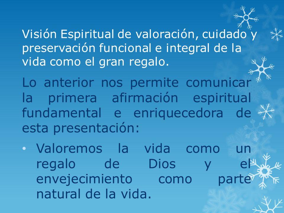 Visión Espiritual de valoración, cuidado y preservación funcional e integral de la vida como el gran regalo. Lo anterior nos permite comunicar la prim