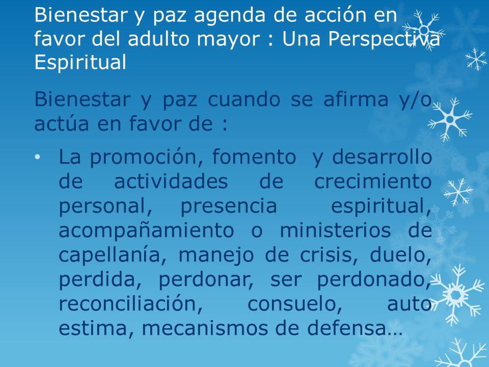Bienestar y paz agenda de acción en favor del adulto mayor : Una Perspectiva Espiritual Bienestar y paz cuando se afirma y/o actúa en favor de : La pr
