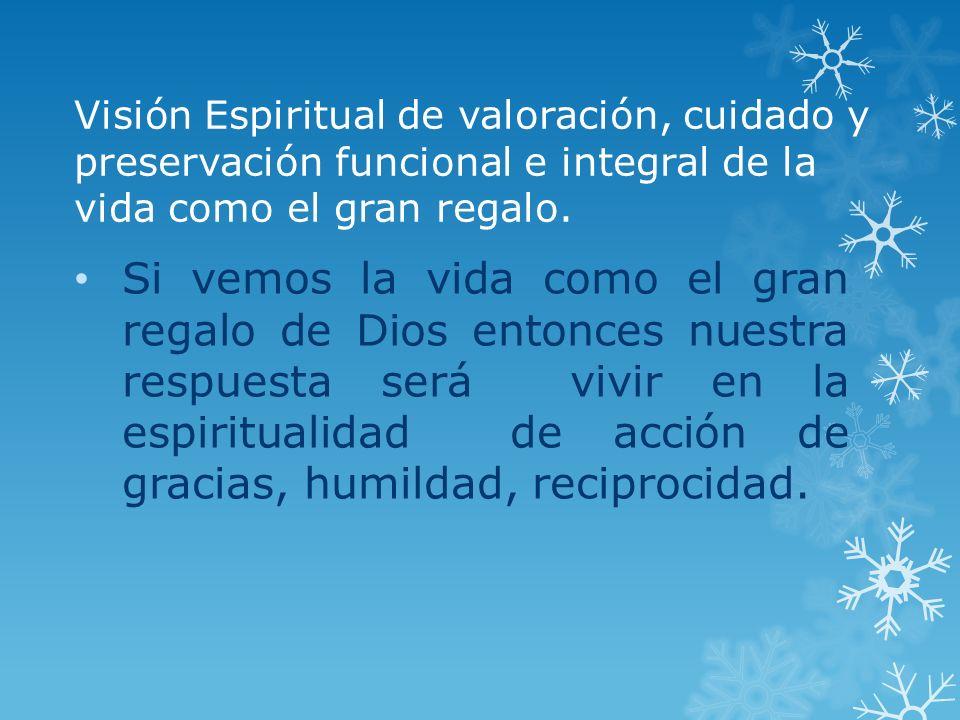Visión Espiritual de valoración, cuidado y preservación funcional e integral de la vida como el gran regalo. Si vemos la vida como el gran regalo de D