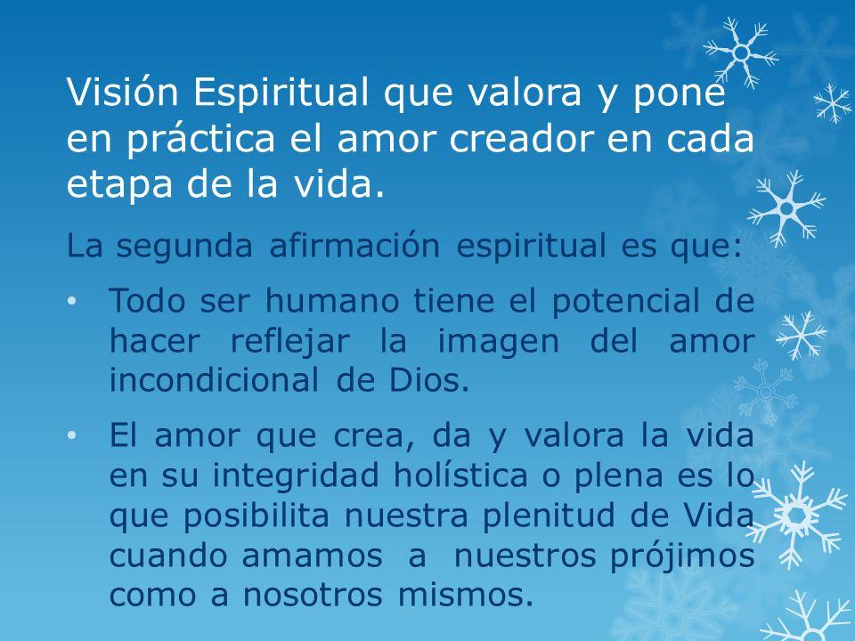 Visión Espiritual que valora y pone en práctica el amor creador en cada etapa de la vida. La segunda afirmación espiritual es que: Todo ser humano tie