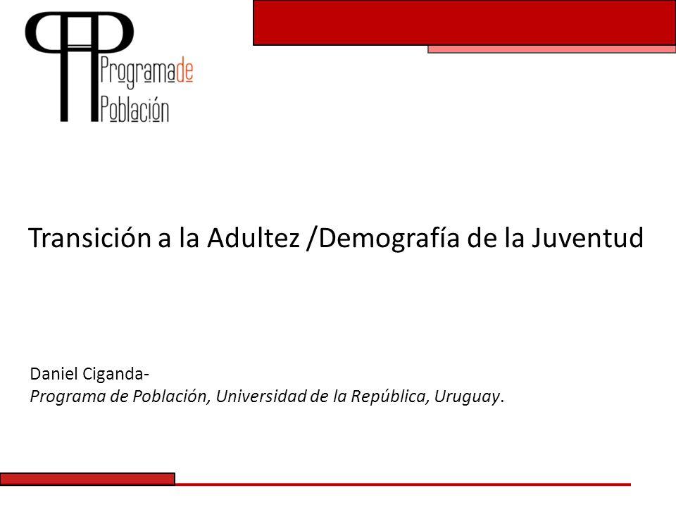 Transición a la Adultez /Demografía de la Juventud Daniel Ciganda- Programa de Población, Universidad de la República, Uruguay.